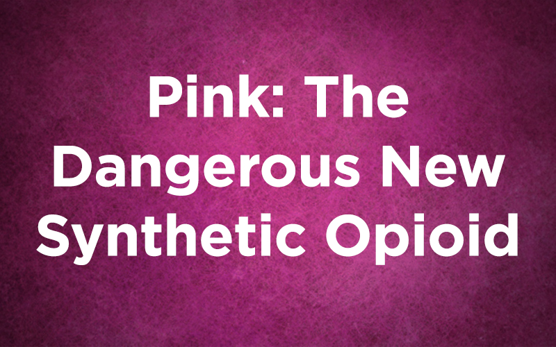 Pink: The Dangerous New Synthetic Opioid