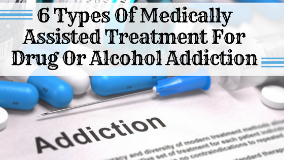 6 Types Of Medically Assisted Treatment For Drug Or Alcohol Addiction