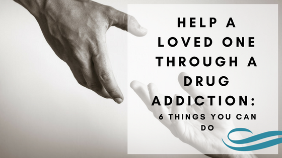 Help a Loved One Through a Drug Addiction: 6 Things You Can Do