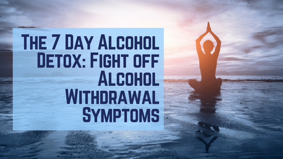 The 7 Day Alcohol Detox: Fight off Alcohol Withdrawal Symptoms
