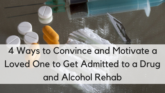 4 Ways to Convince and Motivate a Loved One to Get Admitted to a Drug and Alcohol Rehab