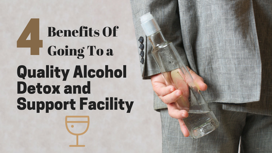 4 Benefits Of Going To a Quality Alcohol Detox and Support Facility