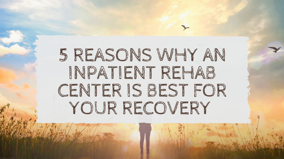5 Reasons Why an Inpatient Rehab Center Is Best for Your Recovery