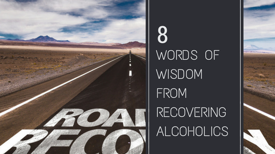 8 Words of Wisdom from Recovering Alcoholics