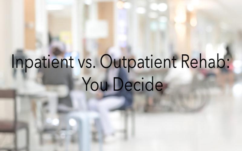 Inpatient vs. Outpatient Rehab: You Decide
