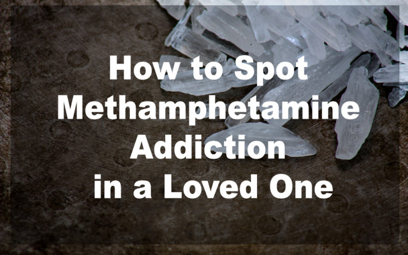 How to Spot Methamphetamine Addiction in a Loved One