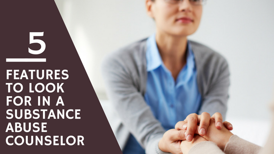 5 Features to Look for in a Substance Abuse Counselor