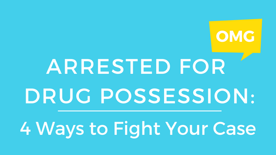 Arrested for Drug Possession: 4 Ways to Fight Your Case